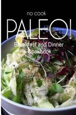No-Cook Paleo! - Breakfast and Dinner Cookbook : Ultimate Caveman Cookbook Series, Perfect Companion for a Low Carb Lifestyle, and Raw Diet Food Lifest - Ben Plus Publishing No-Cook Paleo Series