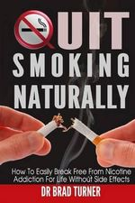 Quit Smoking Naturally : How to Break Free from Nicotine Addiction for Life Without Side Effects - Dr Brad Turner