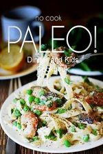 No-Cook Paleo! - Dinner and Kids Cookbook : Ultimate Caveman Cookbook Series, Perfect Companion for a Low Carb Lifestyle, and Raw Diet Food Lifestyle - Ben Plus Publishing No-Cook Paleo Series