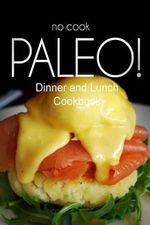 No-Cook Paleo! - Dinner and Lunch Cookbook : Ultimate Caveman Cookbook Series, Perfect Companion for a Low Carb Lifestyle, and Raw Diet Food Lifestyle - Ben Plus Publishing No-Cook Paleo Series