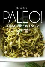 No-Cook Paleo! - Dinner and on the Go Cookbook : Ultimate Caveman Cookbook Series, Perfect Companion for a Low Carb Lifestyle, and Raw Diet Food Lifest - Ben Plus Publishing No-Cook Paleo Series