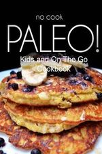 No-Cook Paleo! - Kids and on the Go Cookbook : Ultimate Caveman Cookbook Series, Perfect Companion for a Low Carb Lifestyle, and Raw Diet Food Lifestyl - Ben Plus Publishing No-Cook Paleo Series