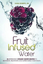 Fruit Infused Water : 26 Refreshing Vitamin Water Recipes to Rehydrate, Rejuvenate and Supercharge Your Health - Kasia Roberts
