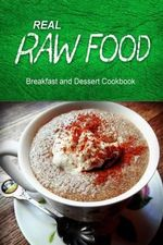 Real Raw Food - Breakfast and Dessert Cookbook : Raw Diet Cookbook for the Raw Lifestyle - Real Raw Food Combo Books