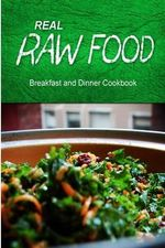 Real Raw Food - Breakfast and Dinner Cookbook : Raw Diet Cookbook for the Raw Lifestyle - Real Raw Food Combo Books