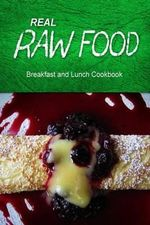 Real Raw Food - Breakfast and Lunch Cookbook : Raw Diet Cookbook for the Raw Lifestyle - Real Raw Food Combo Books