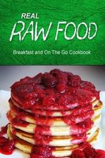 Real Raw Food - Breakfast and on the Go Cookbook : Raw Diet Cookbook for the Raw Lifestyle - Real Raw Food Combo Books