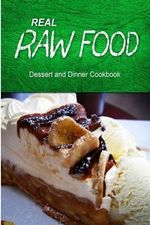 Real Raw Food - Dessert and Dinner Cookbook : Raw Diet Cookbook for the Raw Lifestyle - Real Raw Food Combo Books