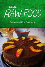 Real Raw Food - Dessert and Kids Cookbook : Raw Diet Cookbook for the Raw Lifestyle - Real Raw Food Combo Books