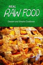 Real Raw Food Dessert and Snacks Cookbook : Raw Diet Cookbook for the Raw Lifestyle - Real Raw Food Combo Books