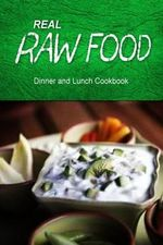 Real Raw Food - Dinner and Lunch Cookbook : Raw Diet Cookbook for the Raw Lifestyle - Real Raw Food Combo Books