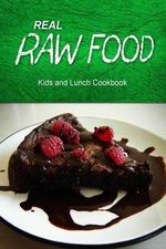 Real Raw Food - Kids and Lunch Cookbook : Raw Diet Cookbook for the Raw Lifestyle - Real Raw Food Combo Books