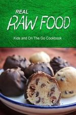 Real Raw Food - Kids and on the Go Cookbook : Raw Diet Cookbook for the Raw Lifestyle - Real Raw Food Combo Books