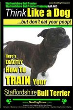 Staffordshire Bull Terrier, Staffordshire Bull Terrier Training AAA Akc : Think Like a Dog But Don't Eat Your Poop! - Paul Allen Pearce