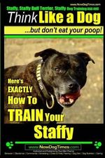 Staffy, Staffy Bull Terrier, Staffy Dog Training AAA Akc : Think Like a Dog But Don't Eat Your Poop! - Paul Allen Pearce