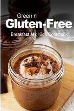 Green N' Gluten-Free - Breakfast and Kids Cookbook : Gluten-Free Cookbook Series for the Real Gluten-Free Diet Eaters - Green N' Gluten Free 2 Books
