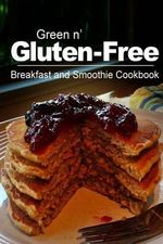 Green N' Gluten-Free - Breakfast and Smoothie Cookbook : Gluten-Free Cookbook Series for the Real Gluten-Free Diet Eaters - Green N' Gluten Free 2 Books