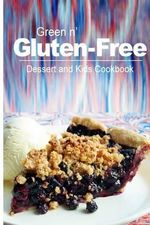 Green N' Gluten-Free - Dessert and Kids Cookbook : Gluten-Free Cookbook Series for the Real Gluten-Free Diet Eaters - Green N' Gluten Free 2 Books