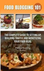 Food Blogging 101 : The Complete Guide to Setting Up, Building Traffic and Monetizing Your Food Blog - Malika Harricharan Bowling