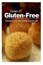 Green N' Gluten-Free - Dessert and Smoothie Cookbook : Gluten-Free Cookbook Series for the Real Gluten-Free Diet Eaters - Green N' Gluten Free 2 Books