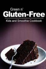 Green N' Gluten-Free - Kids and Smoothie Cookbook : Gluten-Free Cookbook Series for the Real Gluten-Free Diet Eaters - Green N' Gluten Free 2 Books