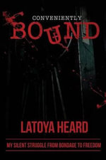Conveniently Bound : My Silent Journey from Bondage to Freedom - Latoya Heard