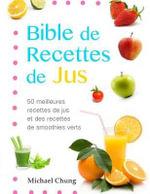 Bible de Recettes de Jus : 50 Meilleures Recettes de Jus Et Des Recettes de Smoothies Verts - Michael Chung