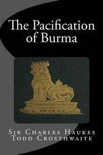 The Pacification of Burma - Sir Charles Haukes Todd Crosthwaite