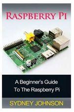 Raspberry Pi : A Beginner's Guide to the Raspberry Pi - Sydney Johnson