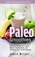Paleo Smoothies : Fast, Easy, and Delicious Paleo Smoothie Recipes for Losing Weight, Feeling Great, and Satisfying Your Primal Cravings - Jamie Wright