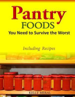 Pantry Foods You Need to Survive the Worst : Including Recipes Using Pantry Staples - Kelly Meral