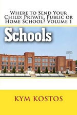 Where to Send Your Child : Private, Public or Home School? Volume 1 - Kym Kostos