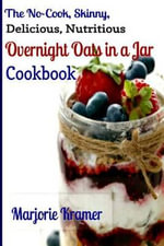The No-Cook, Skinny, Delicious, Nutritious Overnight Oats in a Jar Cookbook - Marjorie Kramer