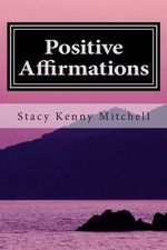 Positive Affirmations : Change Your Mindset. Change Your Life. - Stacy Kenny Mitchell
