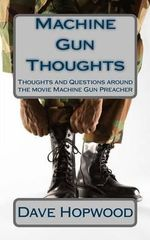 Machine Gun Thoughts : Thoughts and Questions Around the Movie Machine Gun Preacher - Dave Hopwood