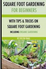 Square Foot Gardening : For Beginners: With Tips and Tricks and Organic Square Foot Gardening - Evelyn Craig