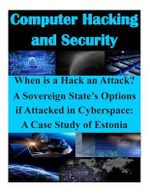 When Is a Hack an Attack? a Sovereign State's Options If Attacked in Cyberspace : A Case Study of Estonia - Air Command and Staff College