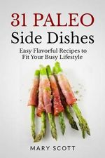 31 Paleo Side Dishes : Easy Flavorful Recipes to Fit Your Busy Lifestyle - Mary R Scott