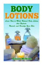Body Lotions : Learn How to Make Natural Body Lotions That Hydrate, Nourish, and Beautify Your Skin - Allison McBride