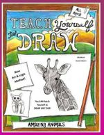 Teach Yourself to Draw - Amazing Animals : For Artists and Animal Lovers of All Ages - Sarah Janisse Brown
