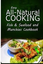 Easy All-Natural Cooking - Fish & Seafood and Munchies Cookbook : Easy Healthy Recipes Made with Natural Ingredients - Easy All-Natural Cooking