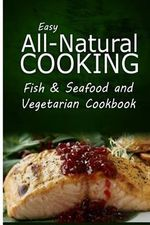 Easy All-Natural Cooking - Fish & Seafood and Vegetarian Cookbook : Easy Healthy Recipes Made with Natural Ingredients - Easy All-Natural Cooking