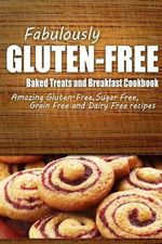 Fabulously Gluten-Free - Baked Treats and Breakfast Cookbook : Yummy Gluten-Free Ideas for Celiac Disease and Gluten Sensitivity - Fabulously Gluten-Free