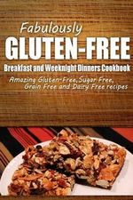Fabulously Gluten-Free - Breakfast and Weeknight Dinners Cookbook : Yummy Gluten-Free Ideas for Celiac Disease and Gluten Sensitivity - Fabulously Gluten-Free