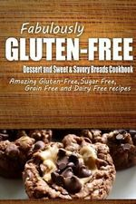 Fabulously Gluten-Free - Dessert and Sweet & Savory Breads Cookbook : Yummy Gluten-Free Ideas for Celiac Disease and Gluten Sensitivity - Fabulously Gluten-Free
