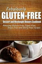 Fabulously Gluten-Free - Dessert and Weeknight Dinners Cookbook : Yummy Gluten-Free Ideas for Celiac Disease and Gluten Sensitivity - Fabulously Gluten-Free