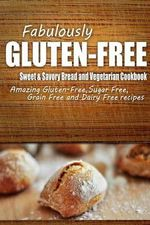 Fabulously Gluten-Free - Sweet & Savory Breads and Vegetarian Cookbook : Yummy Gluten-Free Ideas for Celiac Disease and Gluten Sensitivity - Fabulously Gluten-Free