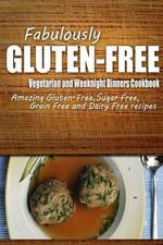 Fabulously Gluten-Free - Vegetarian and Weeknight Dinners Cookbook : Yummy Gluten-Free Ideas for Celiac Disease and Gluten Sensitivity - Fabulously Gluten-Free