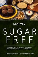 Naturally Sugar-Free - Baked Treats and Dessert Cookbook : Delicious Sugar-Free and Diabetic-Friendly Recipes for the Health-Conscious - Naturally Sugar-Free