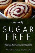 Naturally Sugar-Free - Baked Treats and Sweet & Savory Breads Cookbook : Delicious Sugar-Free and Diabetic-Friendly Recipes for the Health-Conscious - Naturally Sugar-Free